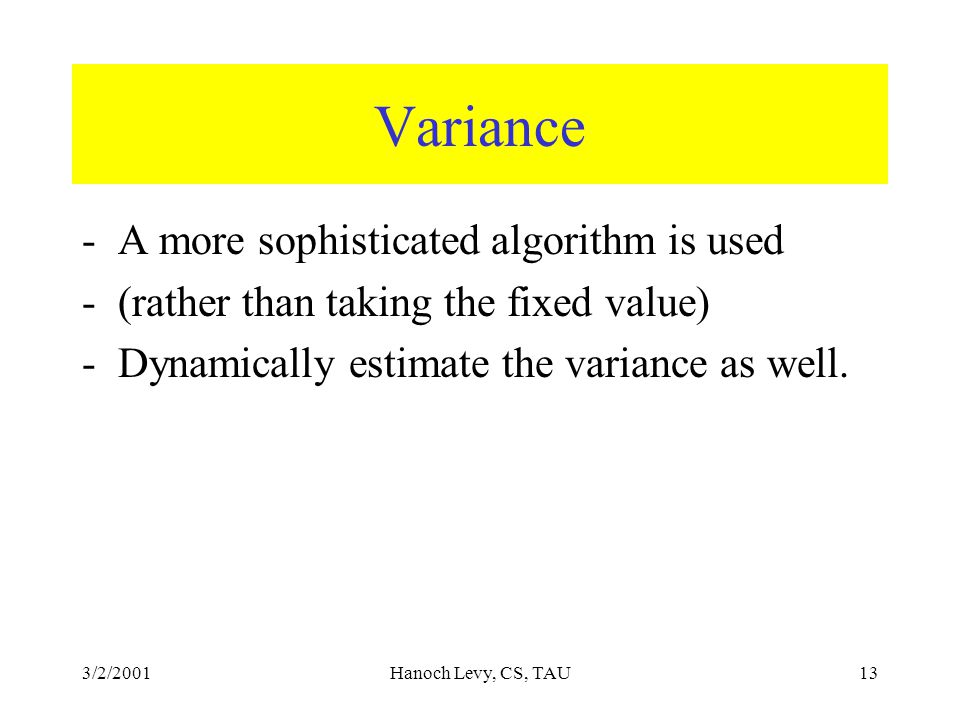 3/2/2001Hanoch Levy, CS, TAU13 Variance -A more sophisticated algorithm is used -(rather than taking the fixed value) -Dynamically estimate the variance as well.