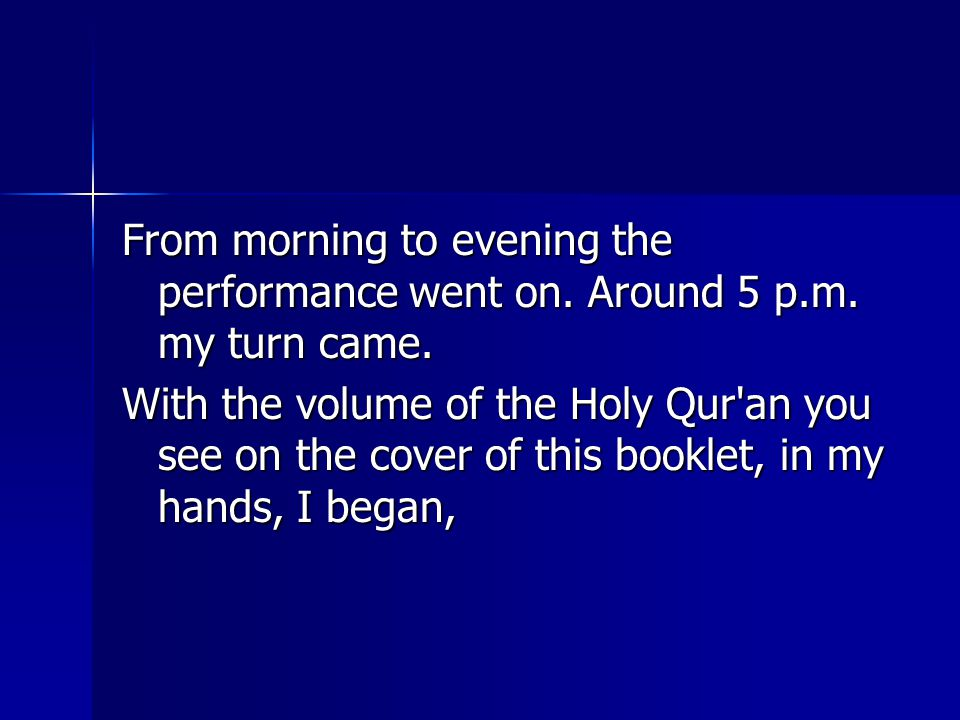 From morning to evening the performance went on. Around 5 p.m. my turn came. With the volume of the Holy Qur'an you see on the cover of this booklet,