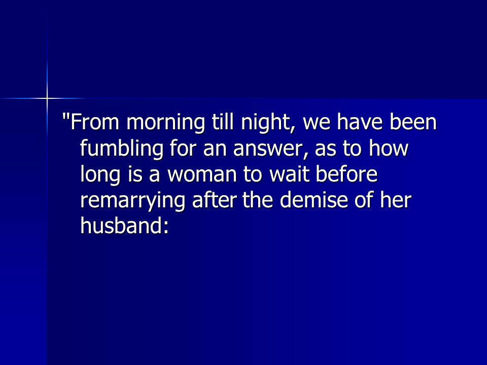From morning till night, we have been fumbling for an answer, as to how long is a woman to wait before remarrying after the demise of her husband: