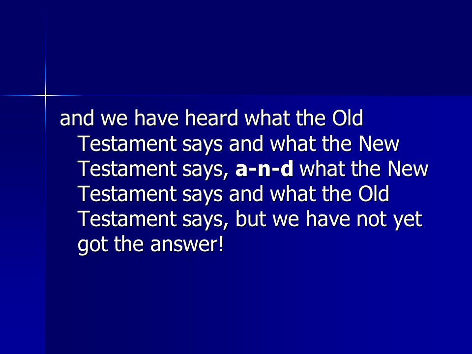 and we have heard what the Old Testament says and what the New Testament says, a-n-d what the New Testament says and what the Old Testament says, but
