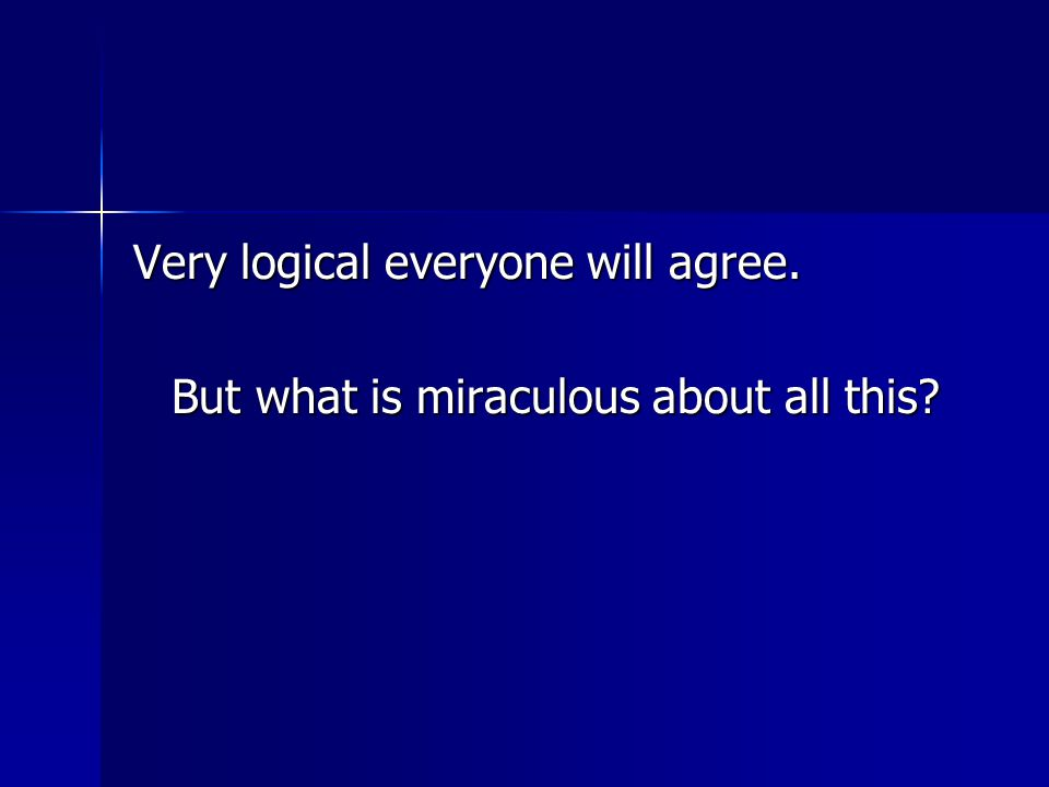 Very logical everyone will agree. But what is miraculous about all this?