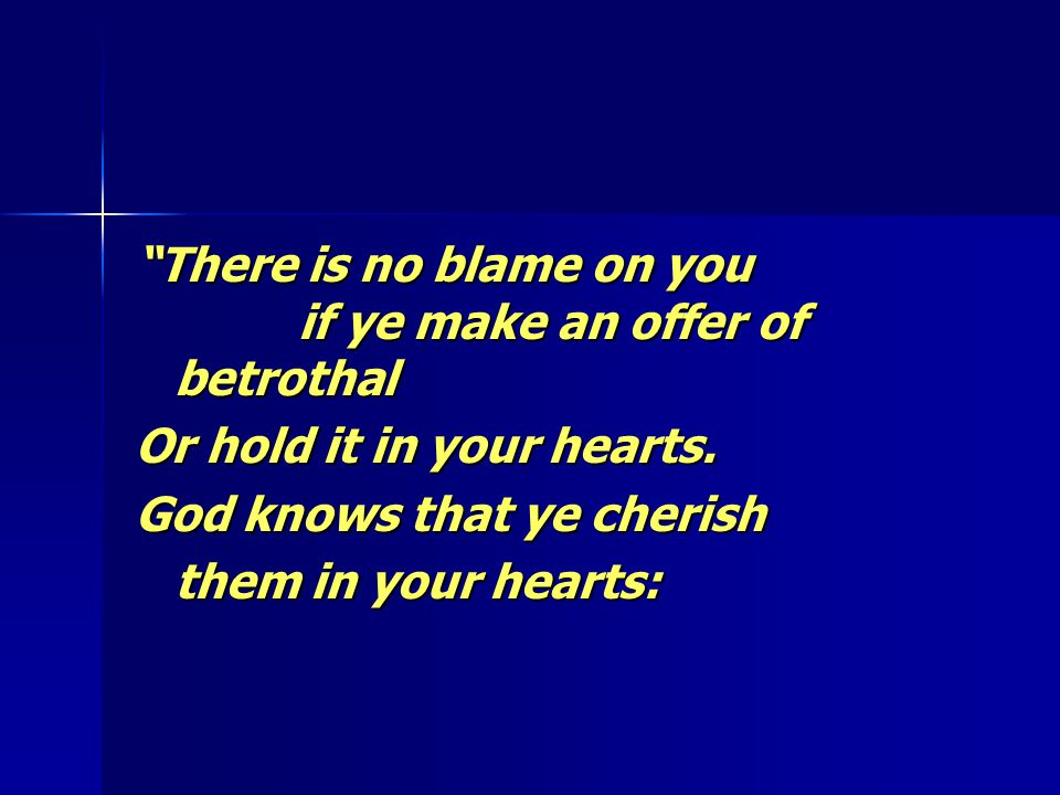 """""""There is no blame on you if ye make an offer of betrothal Or hold it in your hearts. God knows that ye cherish them in your hearts:"""
