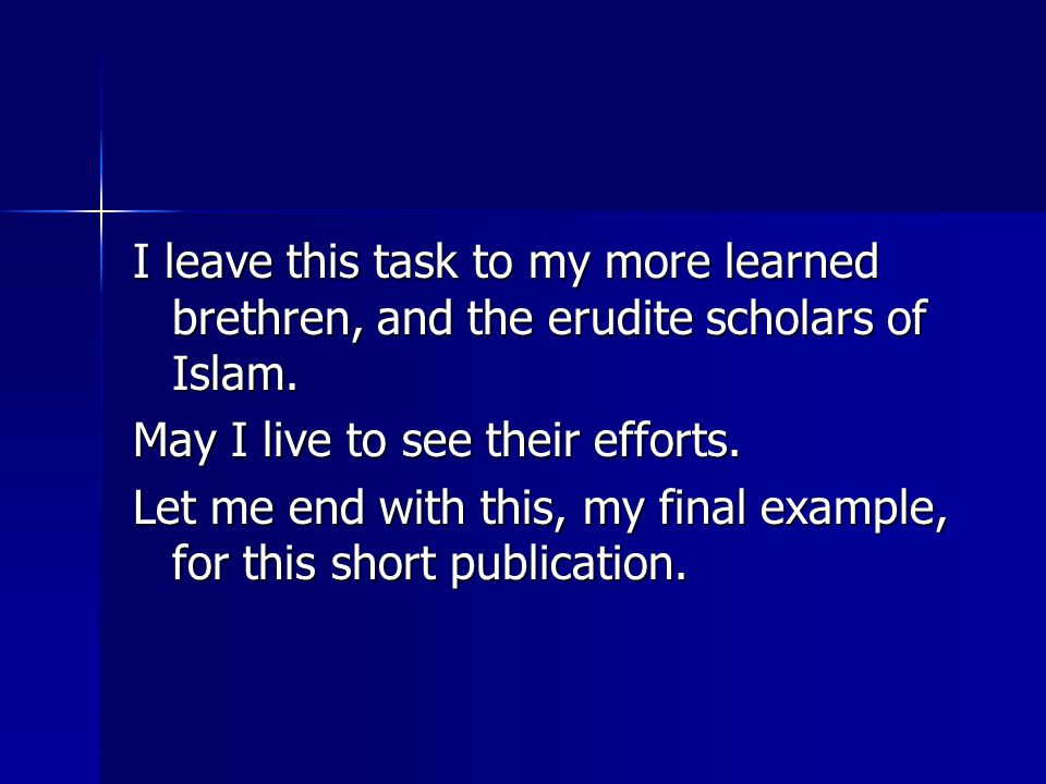 I leave this task to my more learned brethren, and the erudite scholars of Islam. May I live to see their efforts. Let me end with this, my final exam
