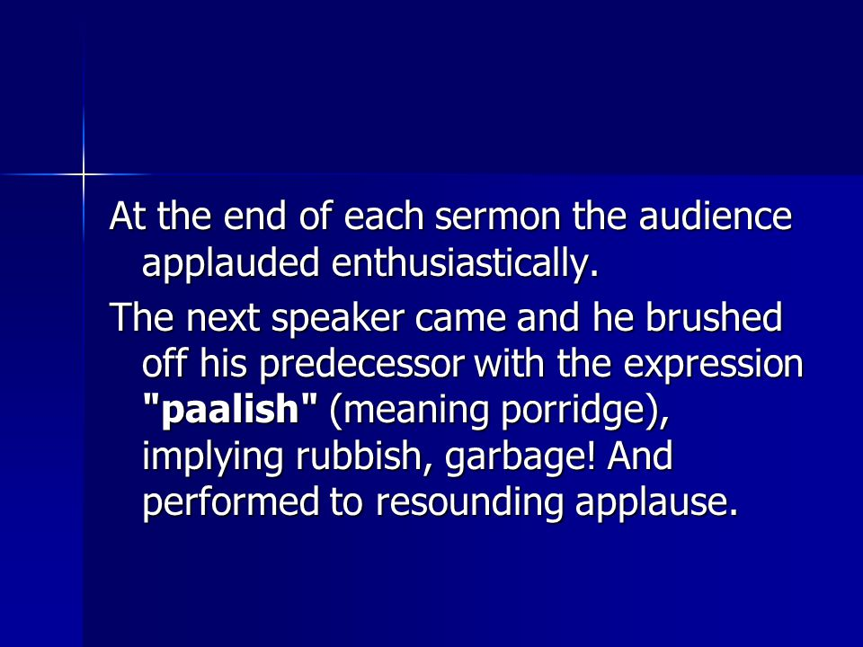 At the end of each sermon the audience applauded enthusiastically. The next speaker came and he brushed off his predecessor with the expression