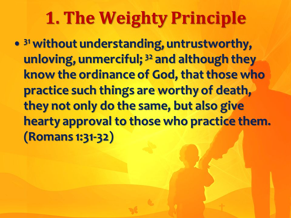 1. The Weighty Principle 31 without understanding, untrustworthy, unloving, unmerciful; 32 and although they know the ordinance of God, that those who