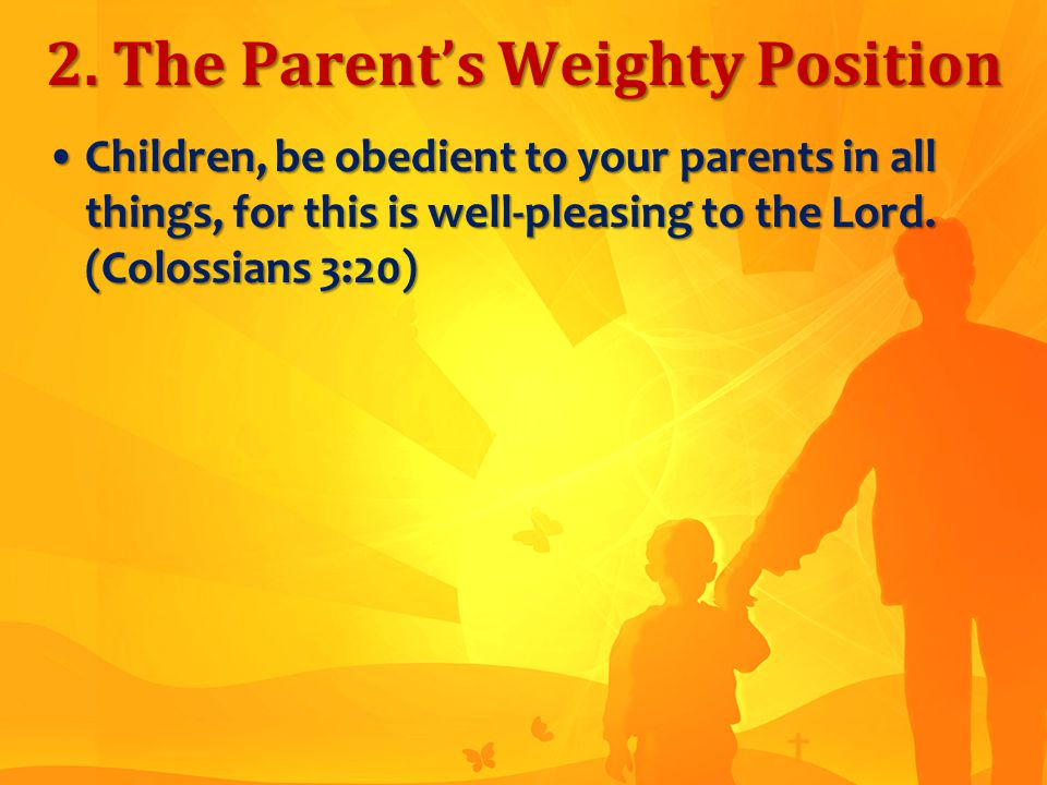 2. The Parent's Weighty Position Children, be obedient to your parents in all things, for this is well-pleasing to the Lord. (Colossians 3:20)Children