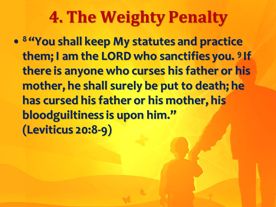 "4. The Weighty Penalty 8 ""You shall keep My statutes and practice them; I am the LORD who sanctifies you. 9 If there is anyone who curses his father o"