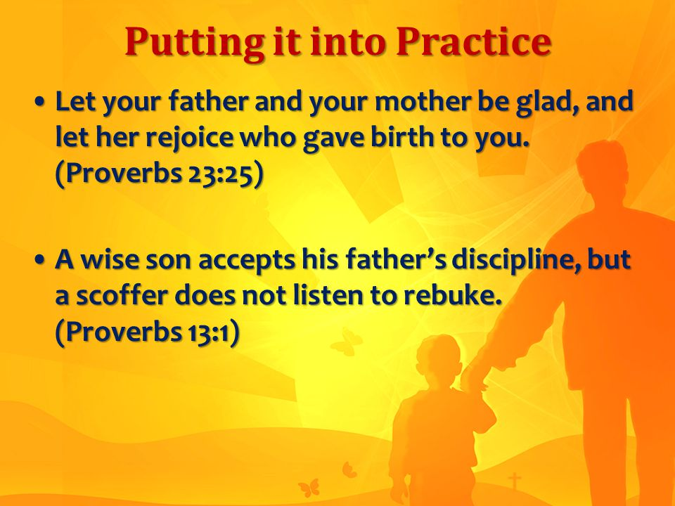 Putting it into Practice Let your father and your mother be glad, and let her rejoice who gave birth to you.