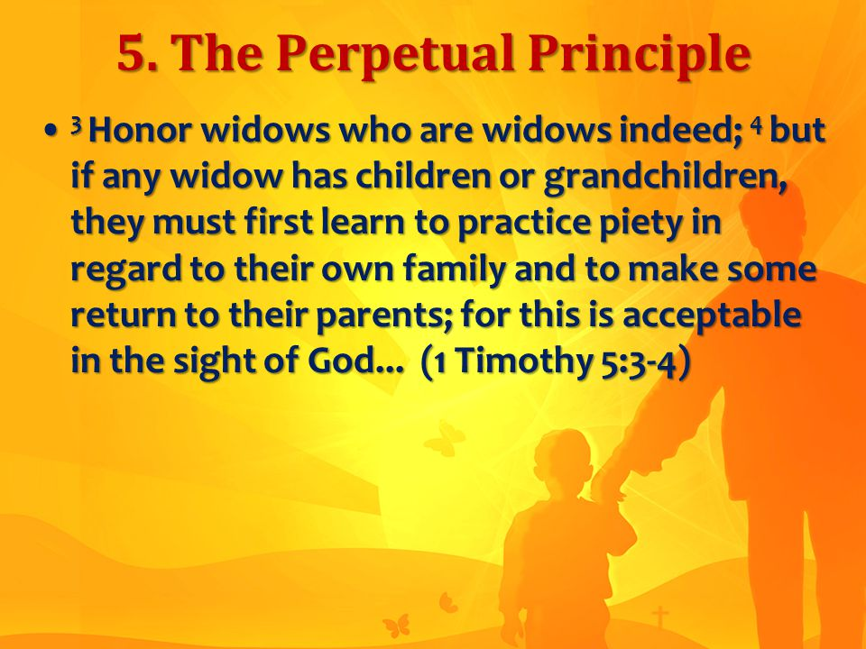 5. The Perpetual Principle 3 Honor widows who are widows indeed; 4 but if any widow has children or grandchildren, they must first learn to practice p