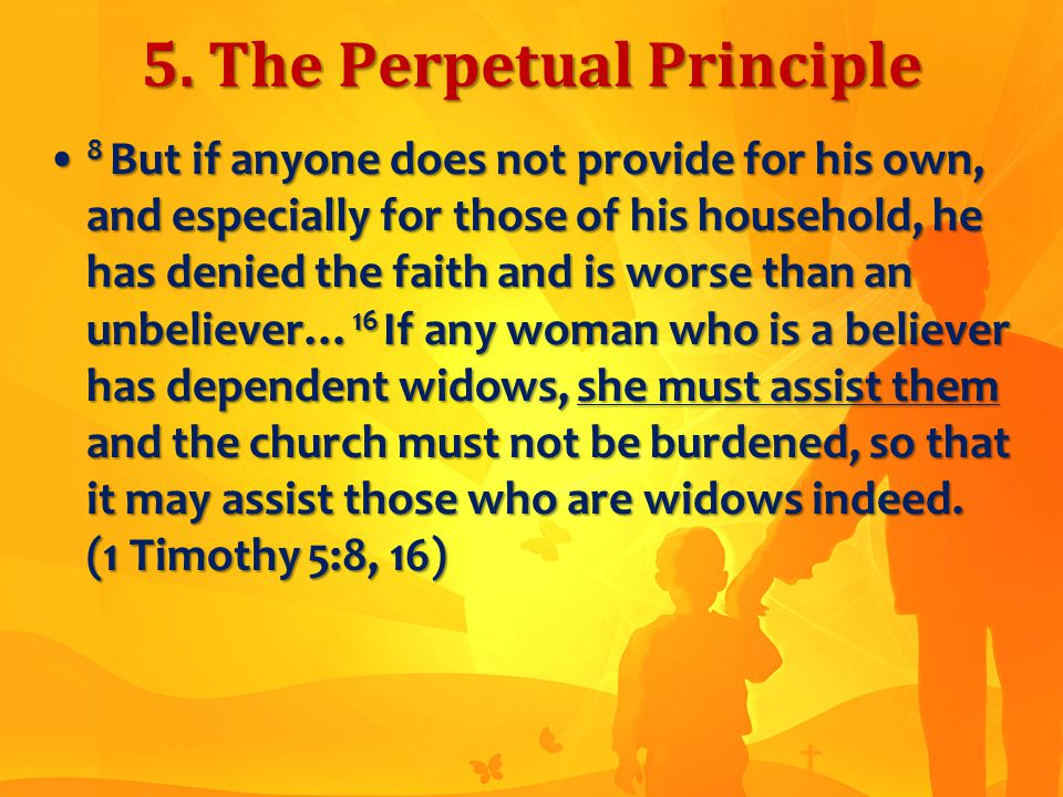5. The Perpetual Principle 8 But if anyone does not provide for his own, and especially for those of his household, he has denied the faith and is wor