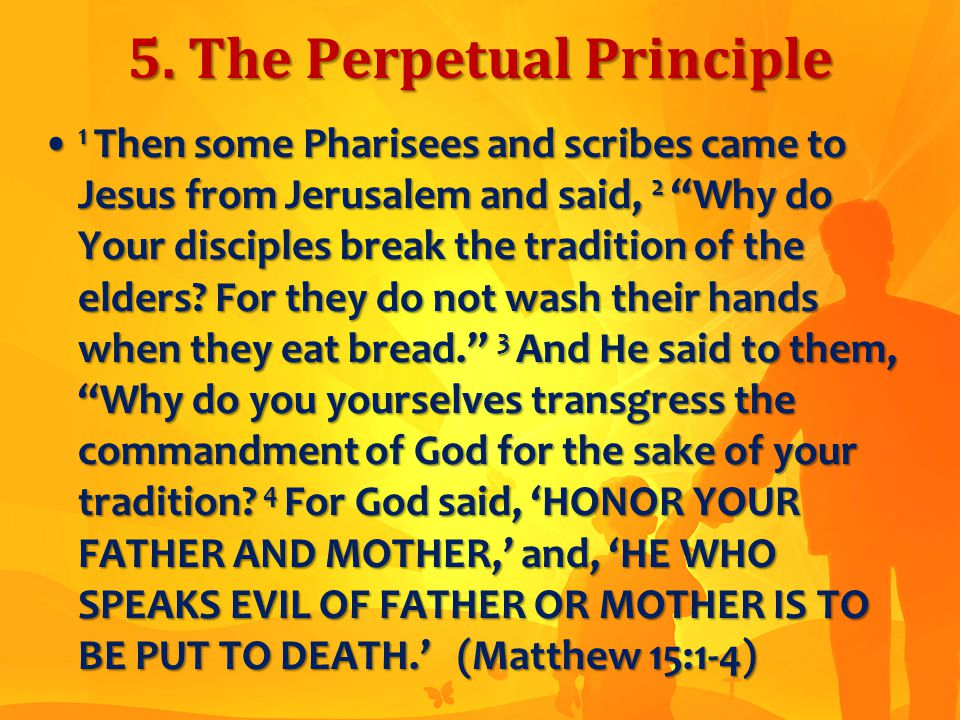 "5. The Perpetual Principle 1 Then some Pharisees and scribes came to Jesus from Jerusalem and said, 2 ""Why do Your disciples break the tradition of th"