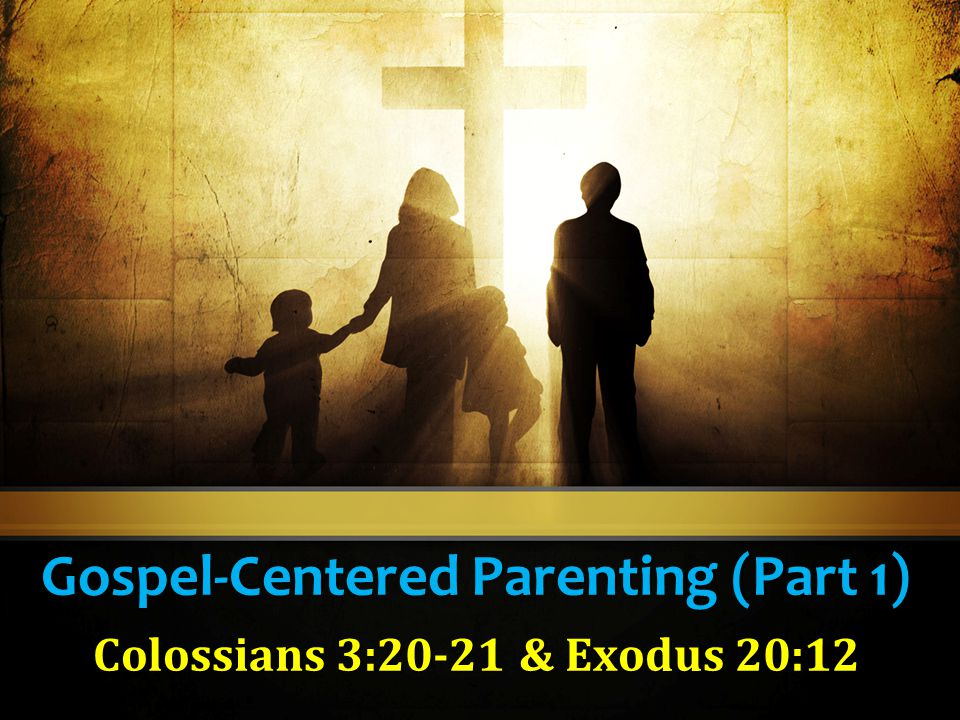 Gospel-Centered Parenting (Part 1) Colossians 3:20-21 & Exodus 20:12
