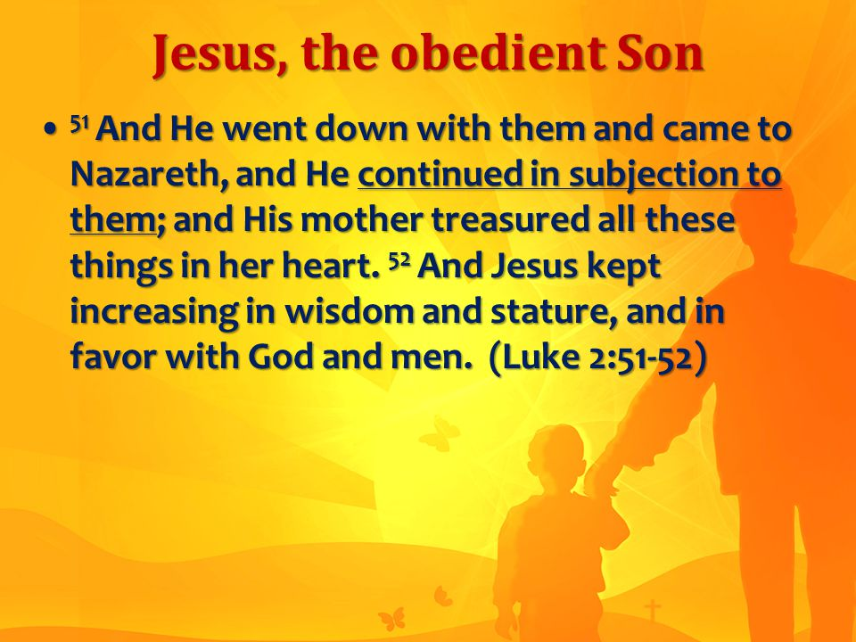 Jesus, the obedient Son 51 And He went down with them and came to Nazareth, and He continued in subjection to them; and His mother treasured all these things in her heart.