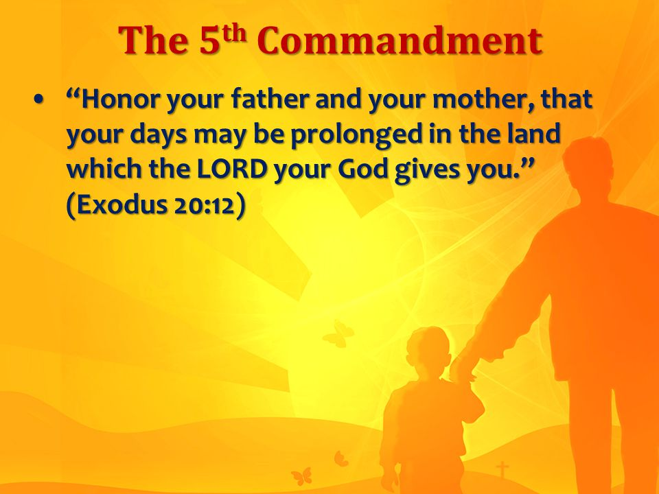 The 5 th Commandment Honor your father and your mother, that your days may be prolonged in the land which the LORD your God gives you. (Exodus 20:12) Honor your father and your mother, that your days may be prolonged in the land which the LORD your God gives you. (Exodus 20:12)