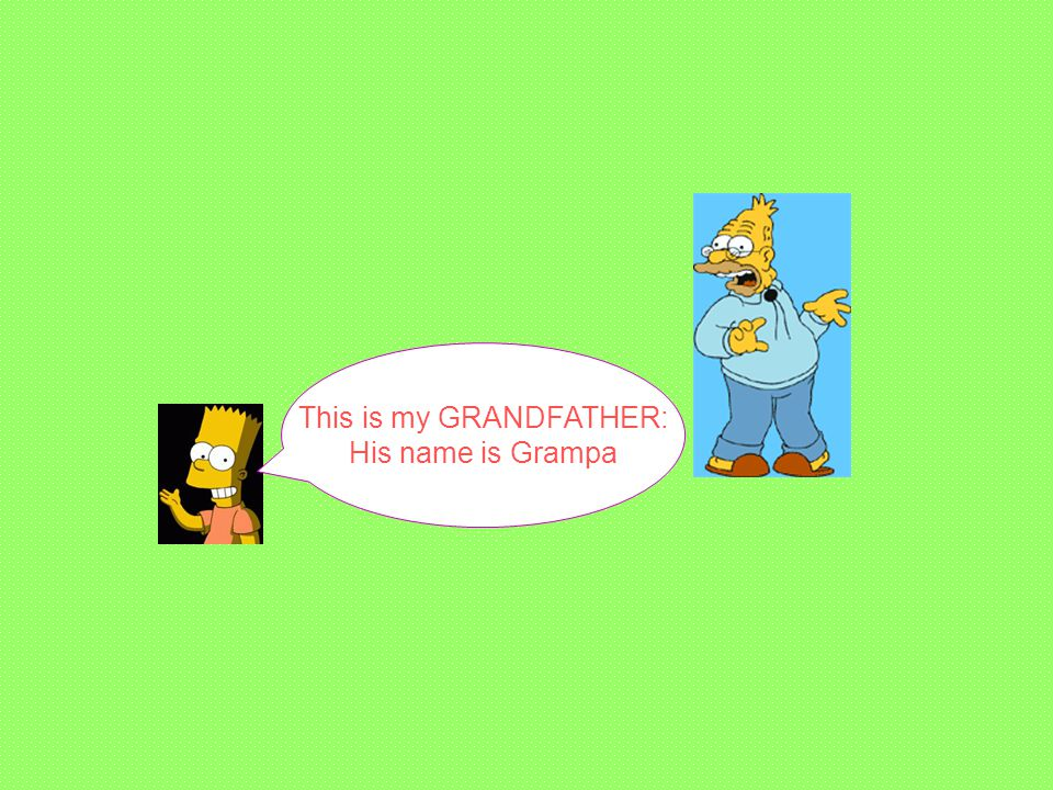 This is my GRANDFATHER: His name is Grampa