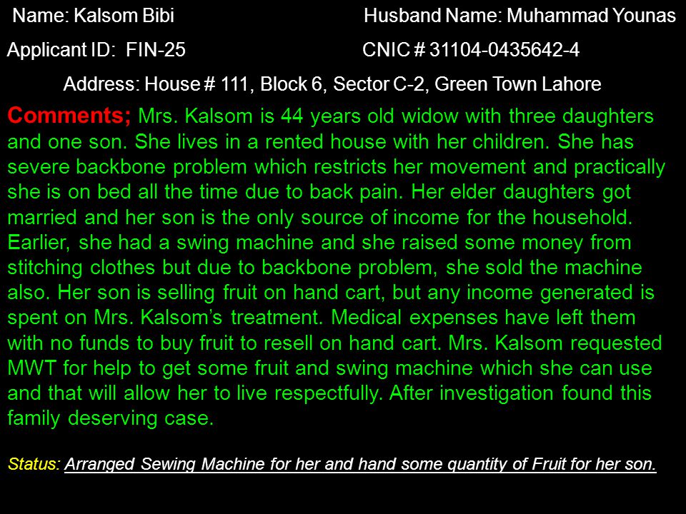 Name: Kalsom Bibi Husband Name: Muhammad Younas Applicant ID: FIN-25 CNIC # 31104-0435642-4 Address: House # 111, Block 6, Sector C-2, Green Town Lahore Comments; Mrs.
