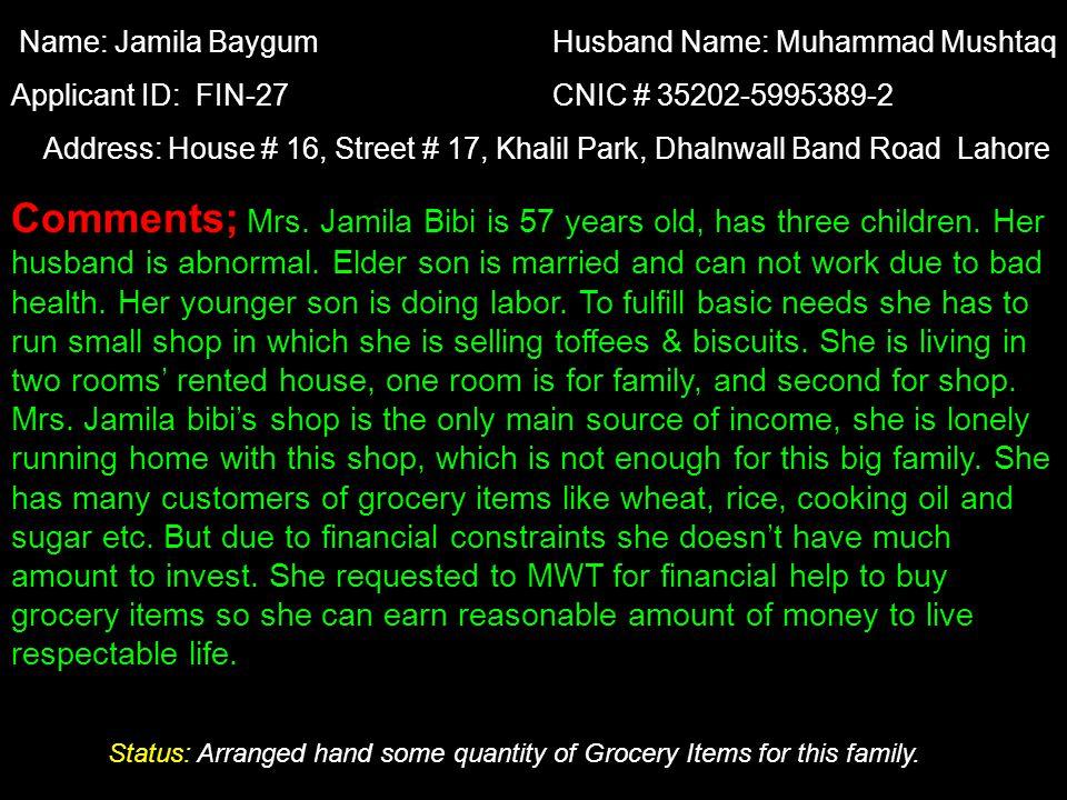 Name: Jamila Baygum Husband Name: Muhammad Mushtaq Applicant ID: FIN-27 CNIC # 35202-5995389-2 Address: House # 16, Street # 17, Khalil Park, Dhalnwal