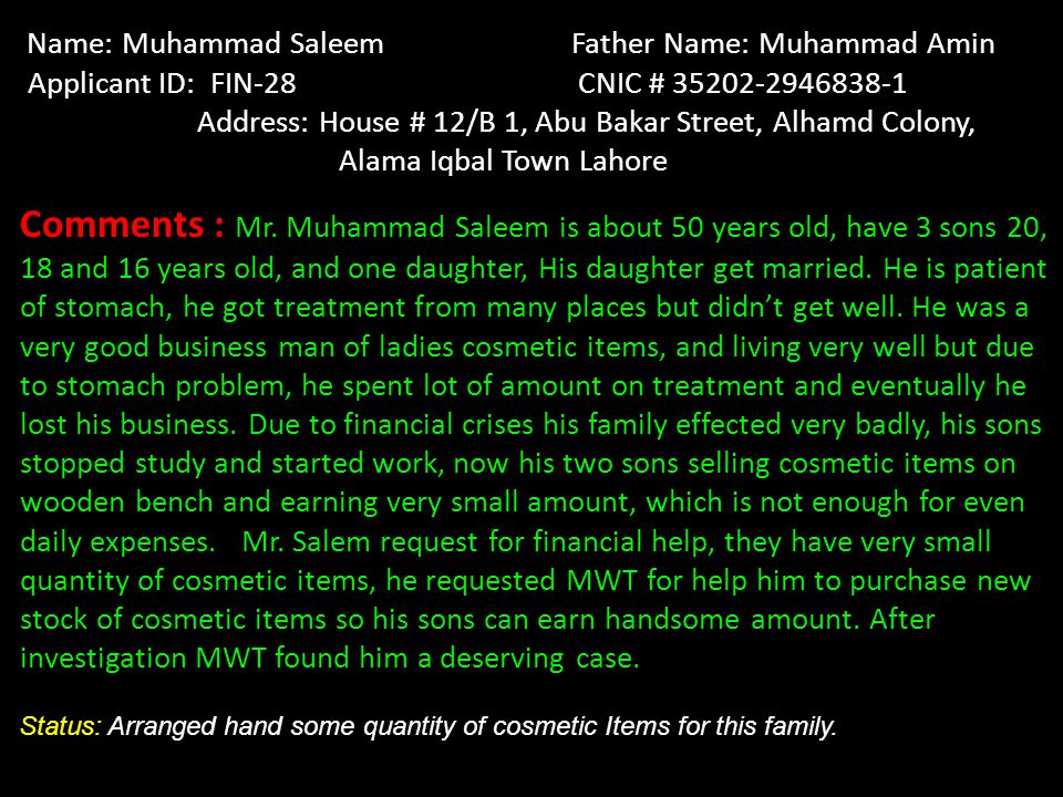 Name: Muhammad Saleem Father Name: Muhammad Amin Applicant ID: FIN-28 CNIC # 35202-2946838-1 Address: House # 12/B 1, Abu Bakar Street, Alhamd Colony, Alama Iqbal Town Lahore Comments : Mr.