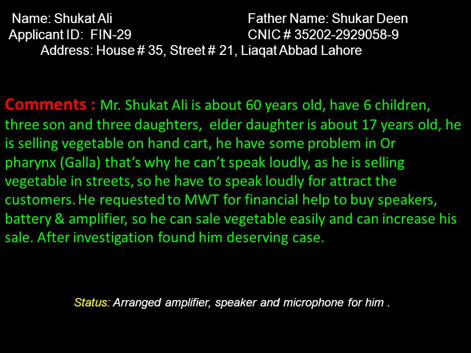 Name: Shukat Ali Father Name: Shukar Deen Applicant ID: FIN-29 CNIC # 35202-2929058-9 Address: House # 35, Street # 21, Liaqat Abbad Lahore Comments :