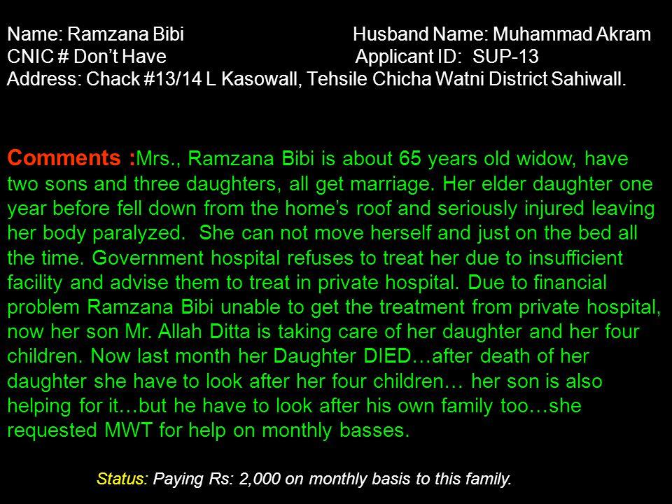 Name: Ramzana Bibi Husband Name: Muhammad Akram CNIC # Don't Have Applicant ID: SUP-13 Address: Chack #13/14 L Kasowall, Tehsile Chicha Watni District Sahiwall.