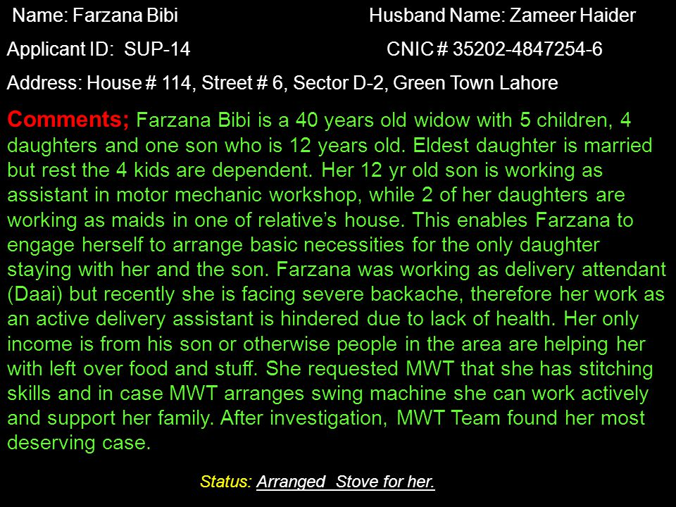 Name: Farzana Bibi Husband Name: Zameer Haider Applicant ID: SUP-14 CNIC # 35202-4847254-6 Address: House # 114, Street # 6, Sector D-2, Green Town Lahore Comments; Farzana Bibi is a 40 years old widow with 5 children, 4 daughters and one son who is 12 years old.