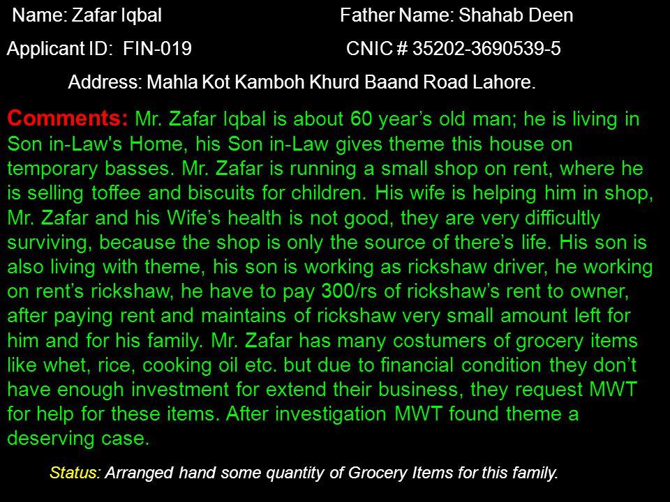 Name: Zubaida Bibi Husband Name: Muhammad Jamile Applicant ID: FIN-20 CNIC # 35202-7280521-6 Address: Mahla Androon Pindi Rajpotan Kot Lakhpat Lahore Comments: Zubaida Bibi is 31 years widow.
