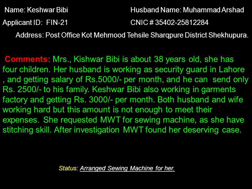 Name: Keshwar Bibi Husband Name: Muhammad Arshad Applicant ID: FIN-21 CNIC # 35402-25812284 Address: Post Office Kot Mehmood Tehsile Sharqpure District Shekhupura.