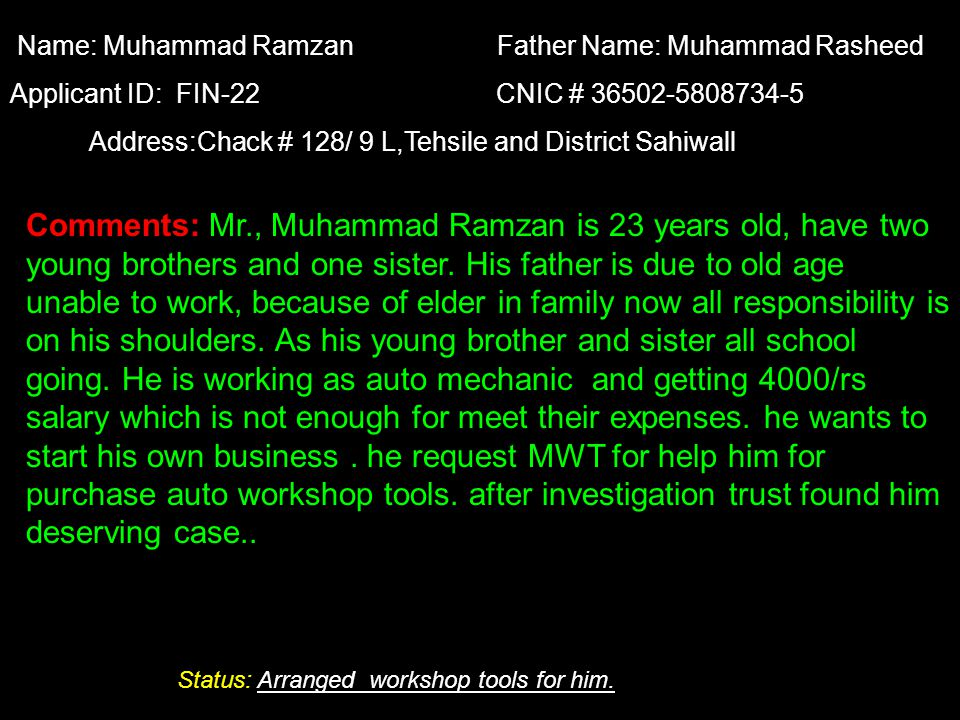 Comments: Mr., Muhammad Ramzan is 23 years old, have two young brothers and one sister. His father is due to old age unable to work, because of elder