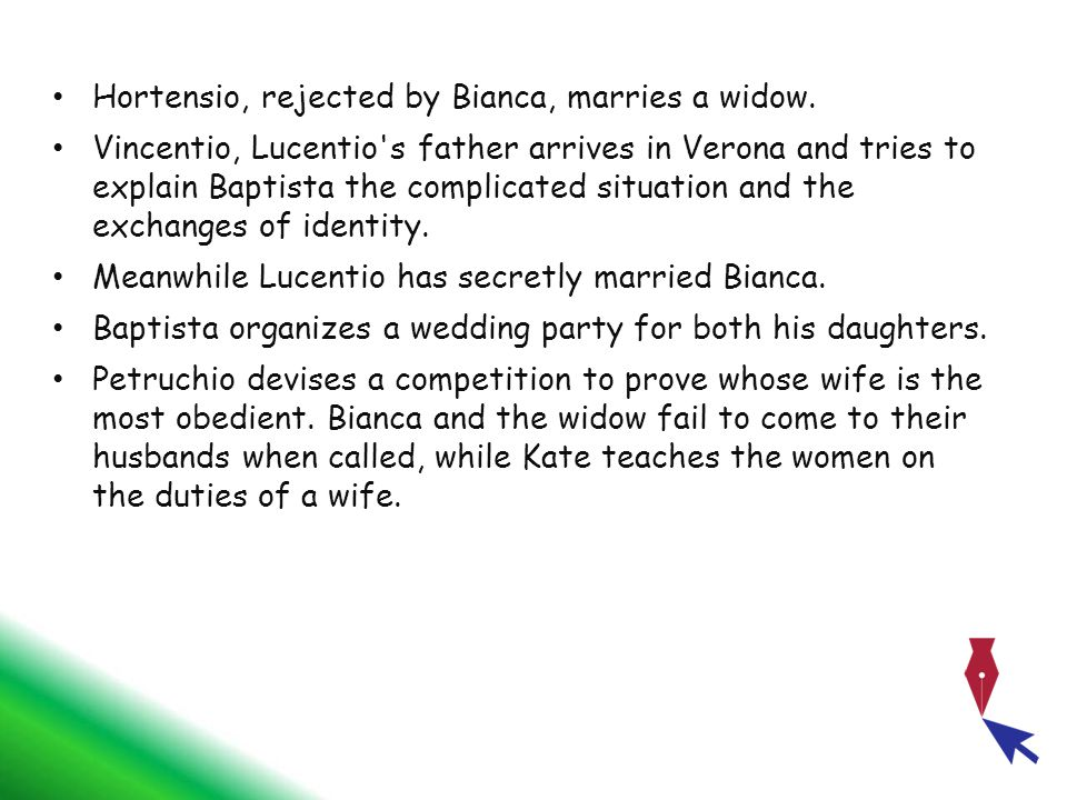 Hortensio, rejected by Bianca, marries a widow. Vincentio, Lucentio's father arrives in Verona and tries to explain Baptista the complicated situation