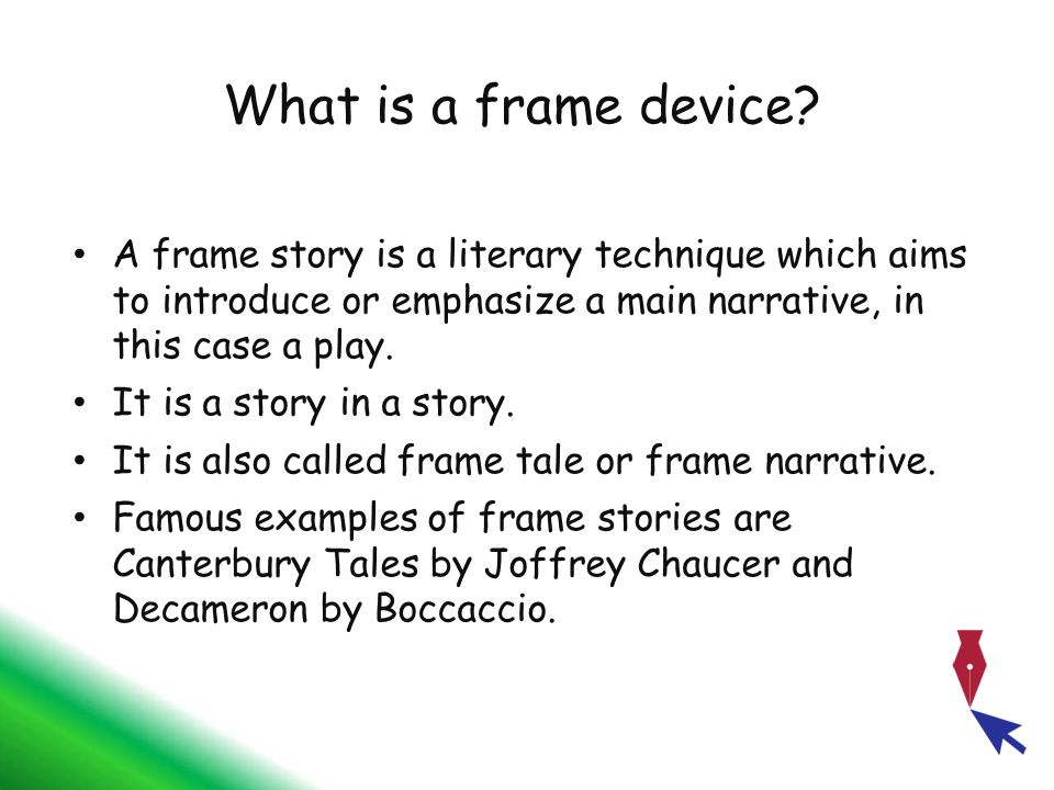 What is a frame device? A frame story is a literary technique which aims to introduce or emphasize a main narrative, in this case a play. It is a stor
