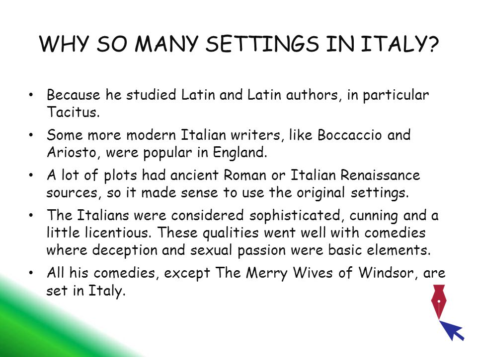 WHY SO MANY SETTINGS IN ITALY? Because he studied Latin and Latin authors, in particular Tacitus. Some more modern Italian writers, like Boccaccio and
