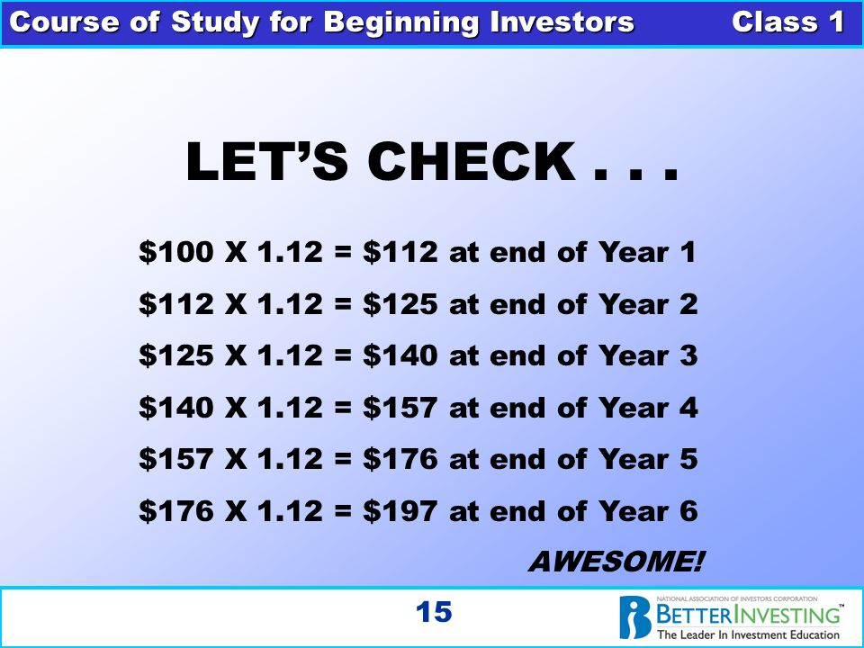 Course of Study for Beginning Investors Class 1 15 LET'S CHECK... $100 X 1.12 = $112 at end of Year 1 $112 X 1.12 = $125 at end of Year 2 $125 X 1.12