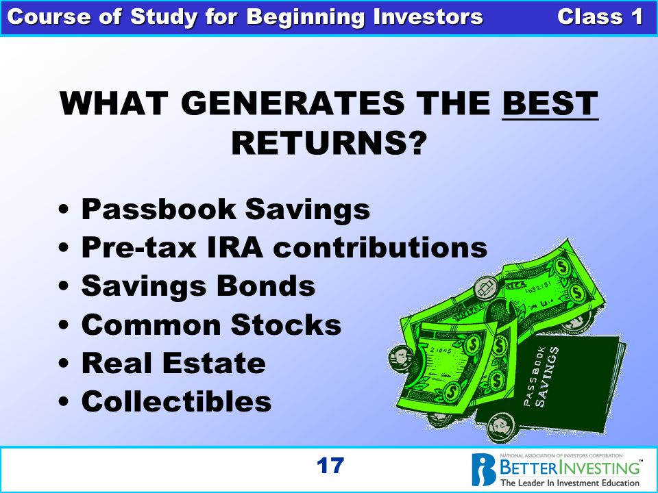 Course of Study for Beginning Investors Class 1 17 WHAT GENERATES THE BEST RETURNS? Passbook Savings Pre-tax IRA contributions Savings Bonds Common St