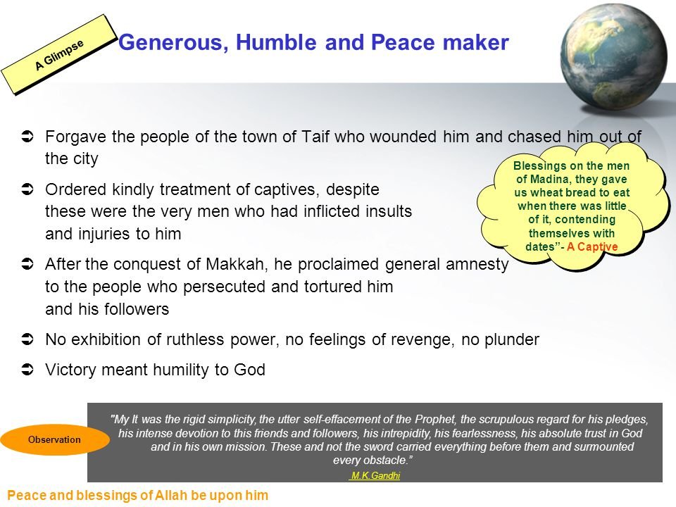 Peace and blessings of Allah be upon him Generous, Humble and Peace maker  Forgave the people of the town of Taif who wounded him and chased him out of the city  Ordered kindly treatment of captives, despite these were the very men who had inflicted insults and injuries to him  After the conquest of Makkah, he proclaimed general amnesty to the people who persecuted and tortured him and his followers  No exhibition of ruthless power, no feelings of revenge, no plunder  Victory meant humility to God Blessings on the men of Madina, they gave us wheat bread to eat when there was little of it, contending themselves with dates - A Captive A Glimpse My It was the rigid simplicity, the utter self-effacement of the Prophet, the scrupulous regard for his pledges, his intense devotion to this friends and followers, his intrepidity, his fearlessness, his absolute trust in God and in his own mission.