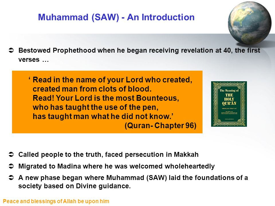 Peace and blessings of Allah be upon him  Bestowed Prophethood when he began receiving revelation at 40, the first verses …  Called people to the truth, faced persecution in Makkah  Migrated to Madina where he was welcomed wholeheartedly  A new phase began where Muhammad (SAW) laid the foundations of a society based on Divine guidance.