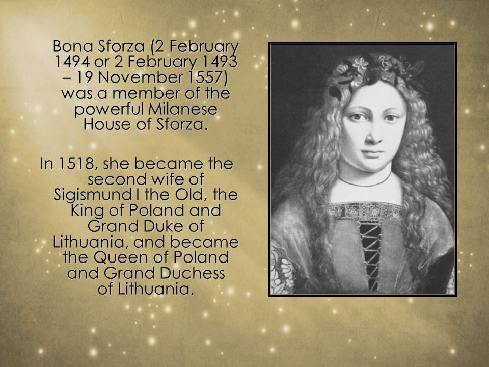 Bona Sforza (2 February 1494 or 2 February 1493 – 19 November 1557) was a member of the powerful Milanese House of Sforza.