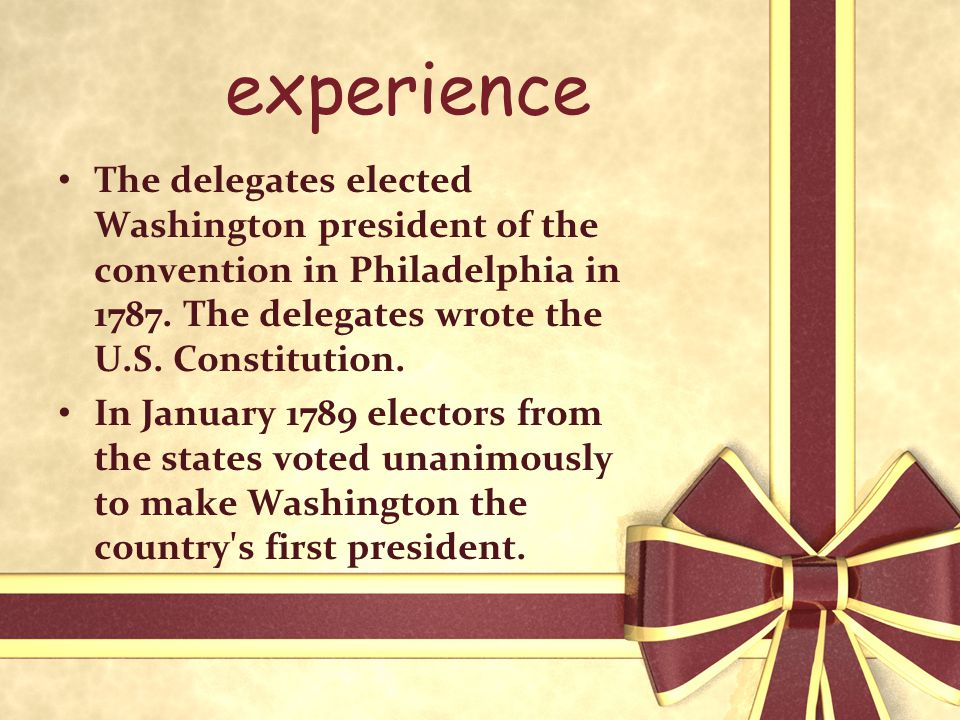 experience The delegates elected Washington president of the convention in Philadelphia in 1787. The delegates wrote the U.S. Constitution. In January