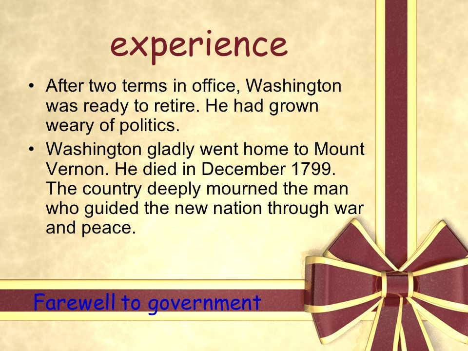 experience After two terms in office, Washington was ready to retire. He had grown weary of politics. Washington gladly went home to Mount Vernon. He