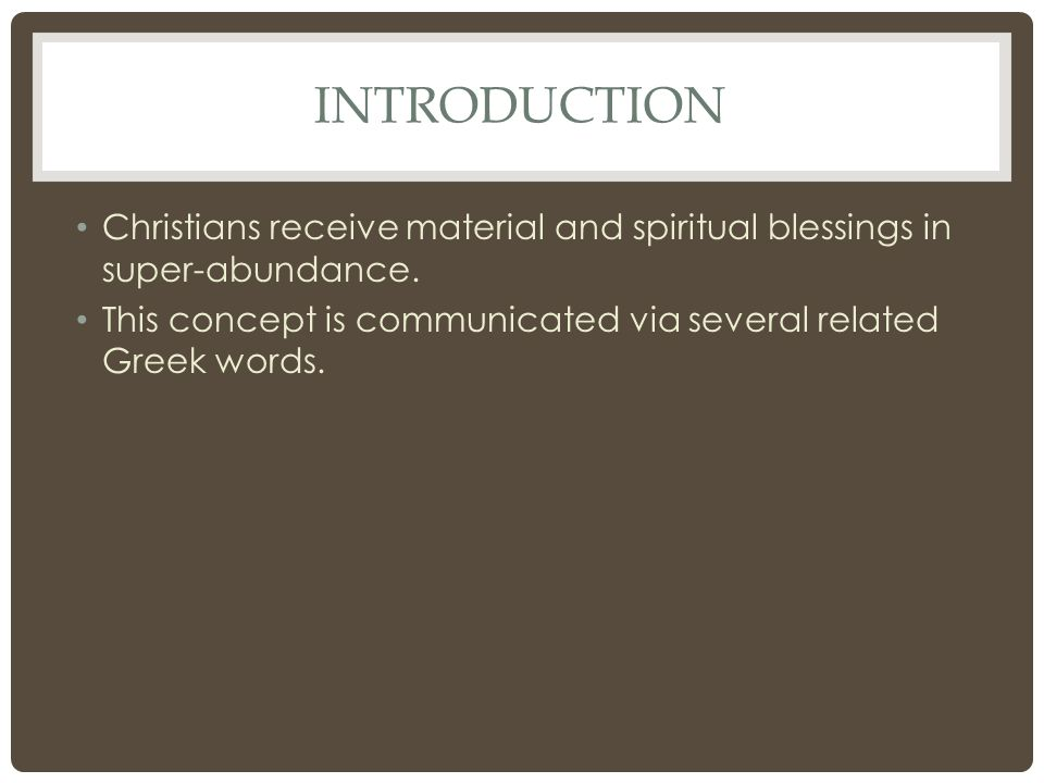INTRODUCTION Christians receive material and spiritual blessings in super-abundance. This concept is communicated via several related Greek words.