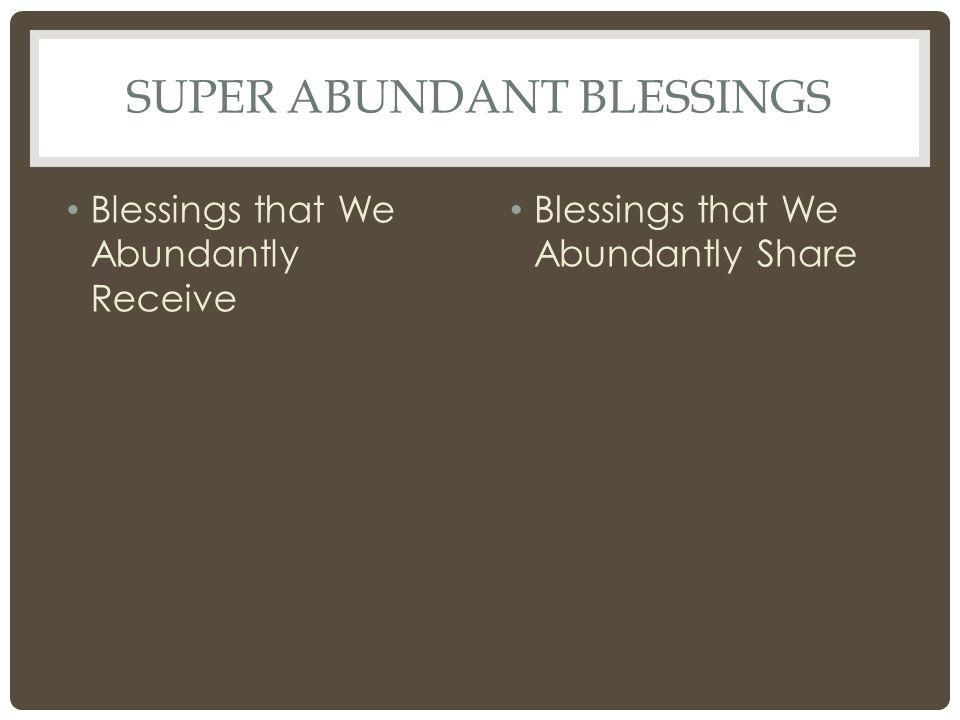 SUPER ABUNDANT BLESSINGS Blessings that We Abundantly Receive Blessings that We Abundantly Share
