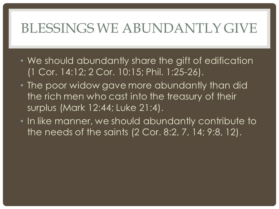 BLESSINGS WE ABUNDANTLY GIVE We should abundantly share the gift of edification (1 Cor. 14:12; 2 Cor. 10:15; Phil. 1:25-26). The poor widow gave more