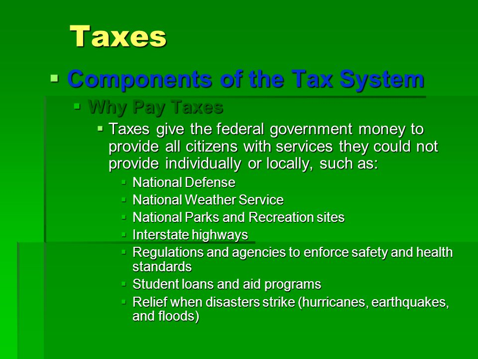 Taxes  Components of the Tax System  Why Pay Taxes  Taxes give the federal government money to provide all citizens with services they could not pr