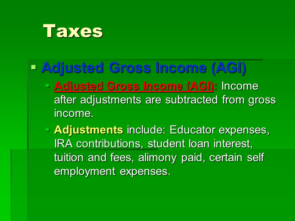 Taxes  Adjusted Gross Income (AGI)  Adjusted Gross Income (AGI): Income after adjustments are subtracted from gross income.  Adjustments include: E