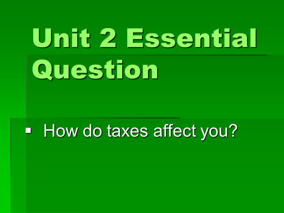 Unit 2 Essential Question  How do taxes affect you?