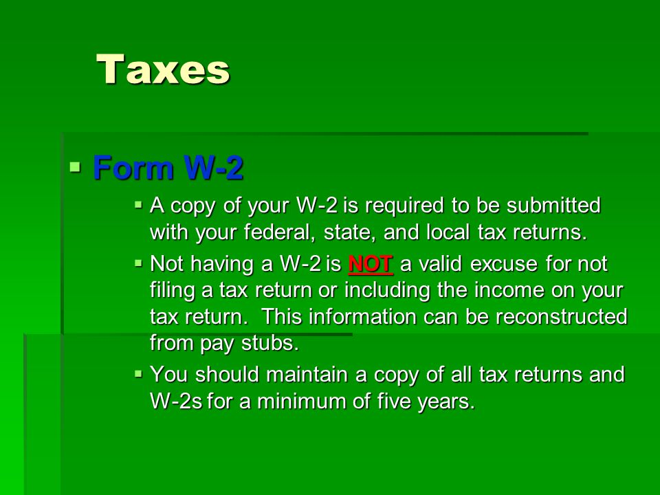 Taxes  Form W-2  A copy of your W-2 is required to be submitted with your federal, state, and local tax returns.  Not having a W-2 is NOT a valid e