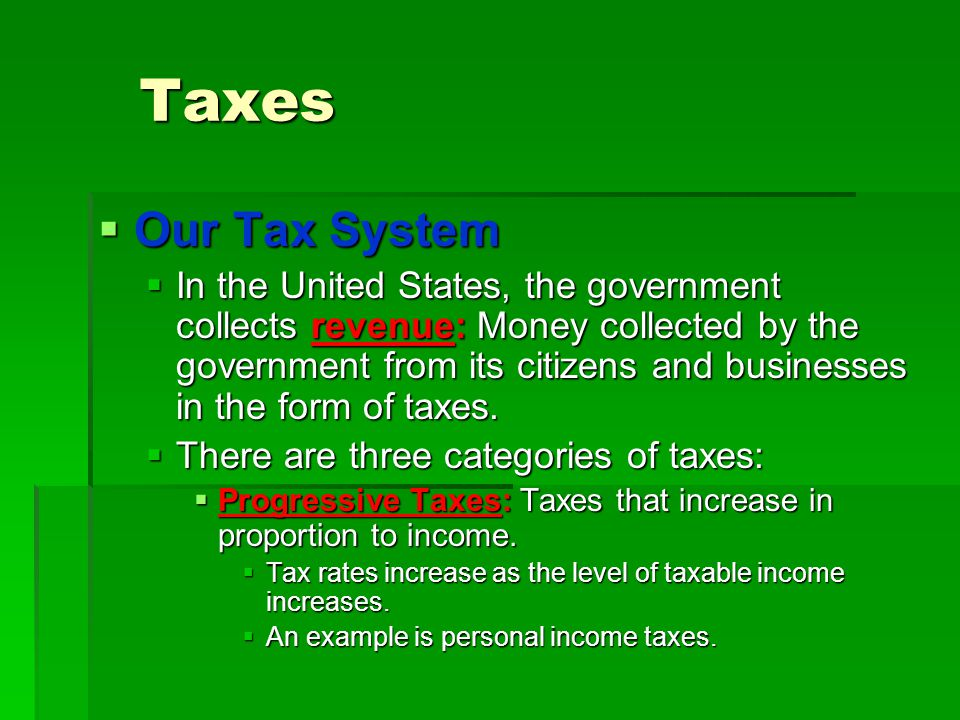 Taxes  Our Tax System  In the United States, the government collects revenue: Money collected by the government from its citizens and businesses in