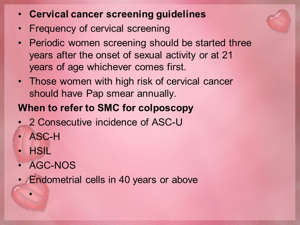 Cervical cancer screening guidelines Frequency of cervical screening Periodic women screening should be started three years after the onset of sexual activity or at 21 years of age whichever comes first.