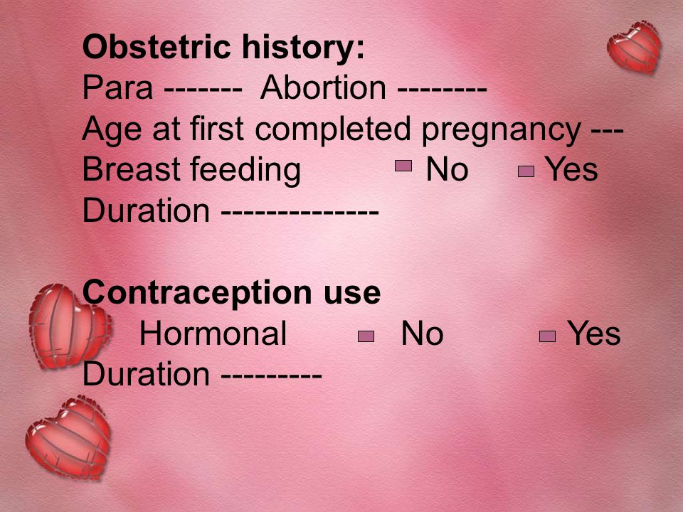 Obstetric history: Para ------- Abortion -------- Age at first completed pregnancy --- Breast feeding No Yes Duration -------------- Contraception use Hormonal No Yes Duration ---------