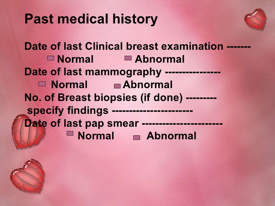 Past medical history Date of last Clinical breast examination ------- Normal Abnormal Date of last mammography ---------------- Normal Abnormal No.