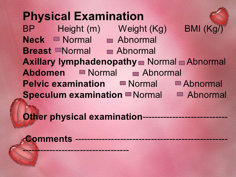 Physical Examination BP Height (m) Weight (Kg) BMI (Kg/) Neck Normal Abnormal Breast Normal Abnormal Axillary lymphadenopathy Normal Abnormal Abdomen Normal Abnormal Pelvic examination Normal Abnormal Speculum examination Normal Abnormal Other physical examination---------------------------- Comments -------------------------------------------------- -----------------------------------